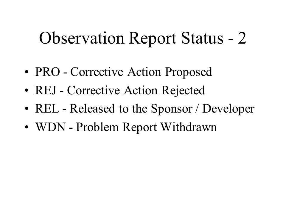 Observation Report Status - 2 PRO - Corrective Action Proposed REJ - Corrective Action Rejected REL - Released to the Sponsor / Developer WDN - Problem Report Withdrawn