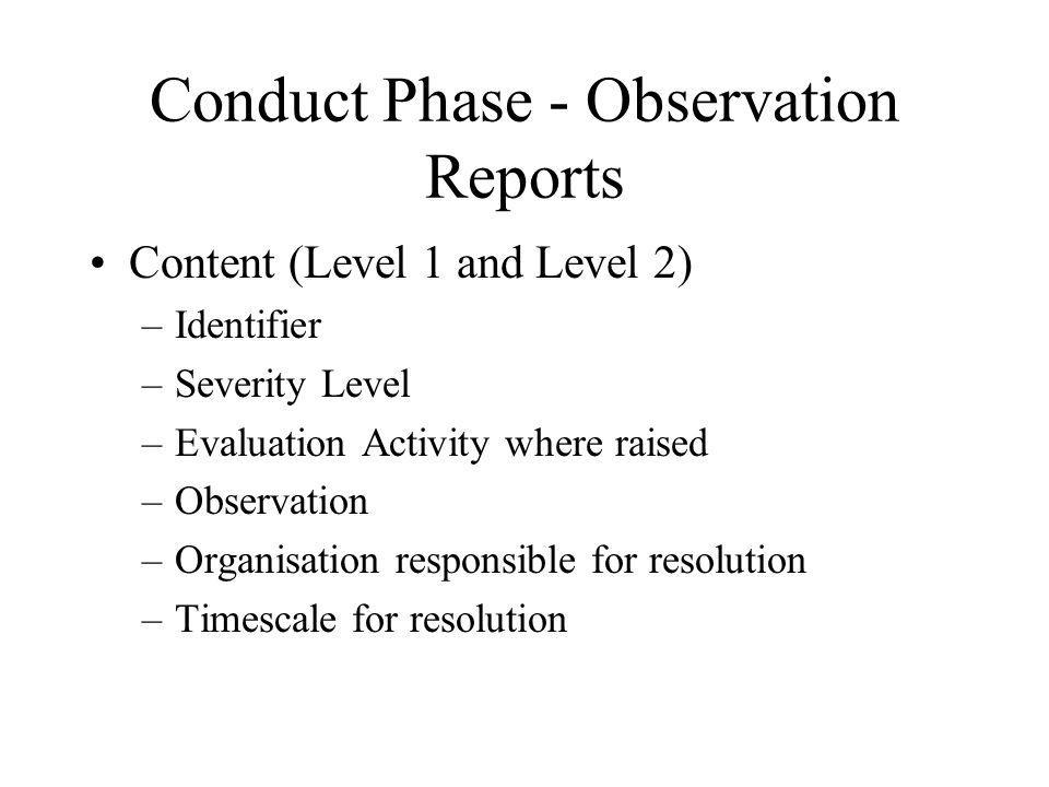 Conduct Phase - Observation Reports Content (Level 1 and Level 2) –Identifier –Severity Level –Evaluation Activity where raised –Observation –Organisation responsible for resolution –Timescale for resolution