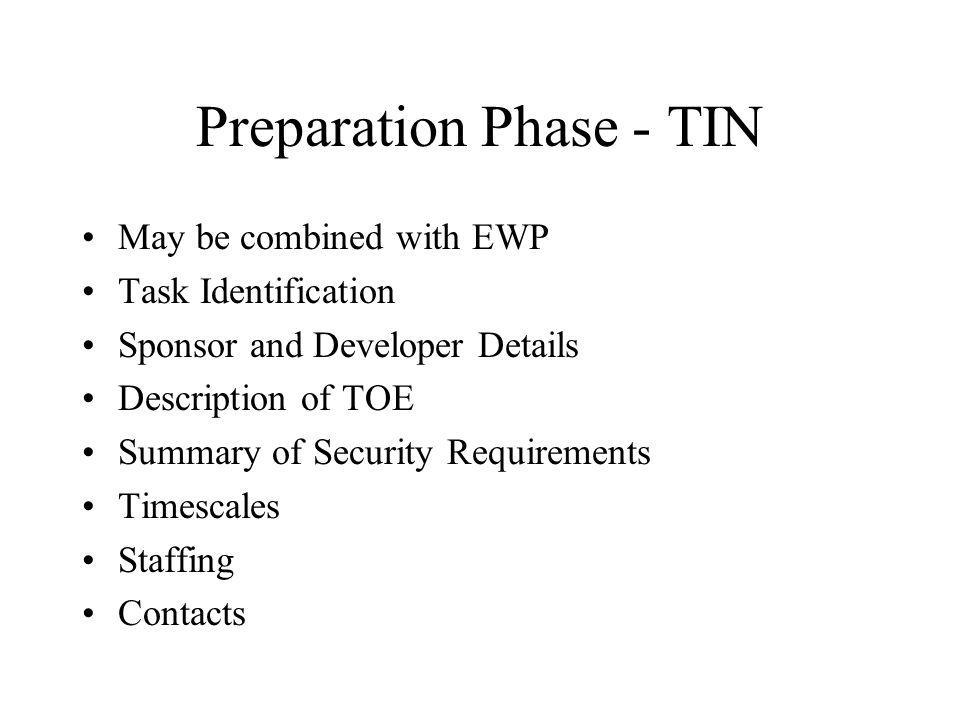 Preparation Phase - TIN May be combined with EWP Task Identification Sponsor and Developer Details Description of TOE Summary of Security Requirements Timescales Staffing Contacts