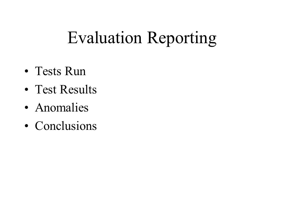 Evaluation Reporting Tests Run Test Results Anomalies Conclusions