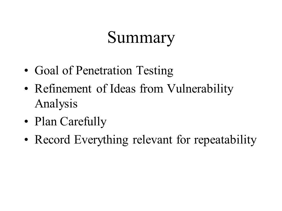 Summary Goal of Penetration Testing Refinement of Ideas from Vulnerability Analysis Plan Carefully Record Everything relevant for repeatability