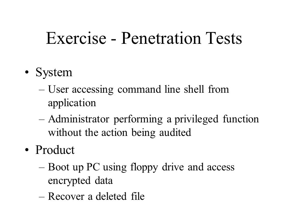 Exercise - Penetration Tests System –User accessing command line shell from application –Administrator performing a privileged function without the action being audited Product –Boot up PC using floppy drive and access encrypted data –Recover a deleted file