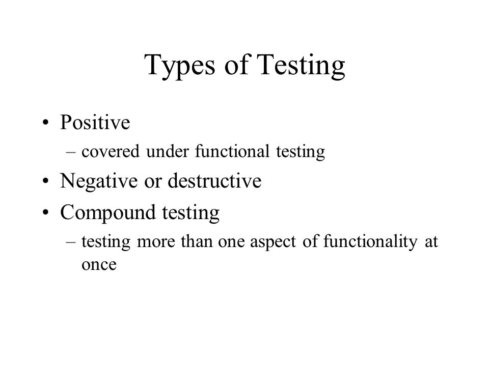 Types of Testing Positive –covered under functional testing Negative or destructive Compound testing –testing more than one aspect of functionality at once