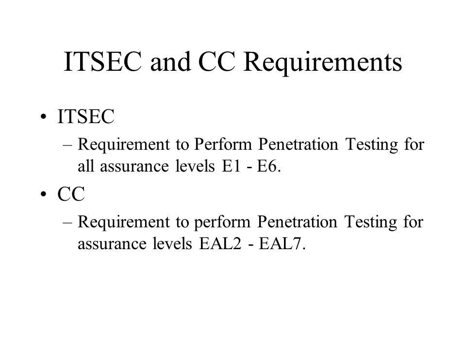 ITSEC and CC Requirements ITSEC –Requirement to Perform Penetration Testing for all assurance levels E1 - E6.