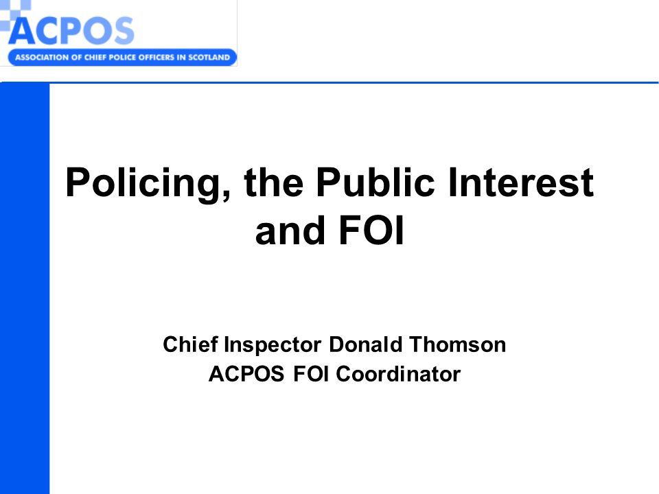 Chief Inspector Donald Thomson ACPOS FOI Coordinator Policing, the Public Interest and FOI