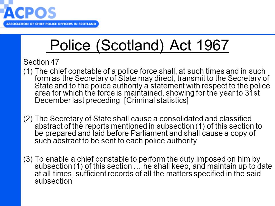 Police (Scotland) Act 1967 Section 47 (1)The chief constable of a police force shall, at such times and in such form as the Secretary of State may direct, transmit to the Secretary of State and to the police authority a statement with respect to the police area for which the force is maintained, showing for the year to 31st December last preceding- [Criminal statistics] (2) The Secretary of State shall cause a consolidated and classified abstract of the reports mentioned in subsection (1) of this section to be prepared and laid before Parliament and shall cause a copy of such abstract to be sent to each police authority.