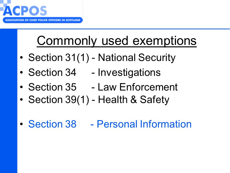 Commonly used exemptions Section 31(1) - National Security Section 34 - Investigations Section 35 - Law Enforcement Section 39(1) - Health & Safety Section 38 - Personal Information