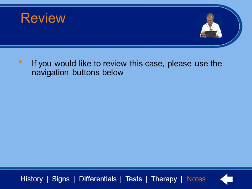 History | Signs | Differentials | Tests | Therapy | Notes Review Notes If you would like to review this case, please use the navigation buttons below