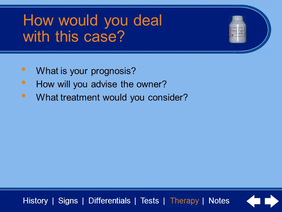 History | Signs | Differentials | Tests | Therapy | Notes How would you deal with this case.