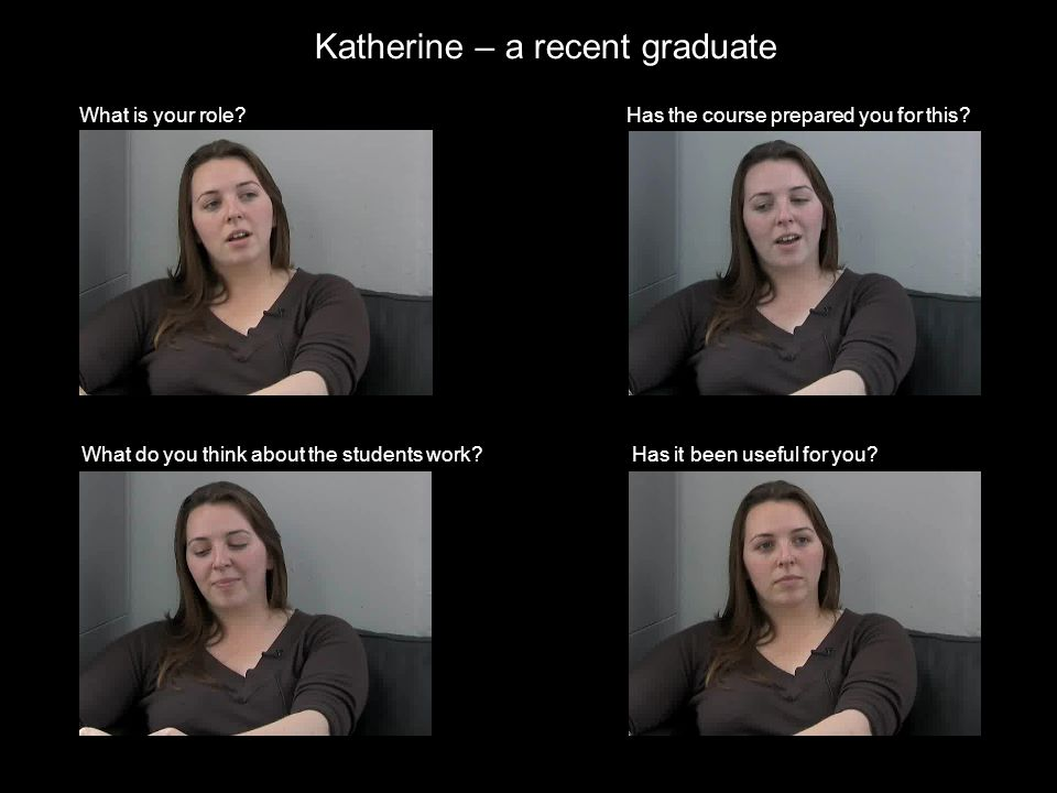 Katherine – a recent graduate What is your role. What do you think about the students work.