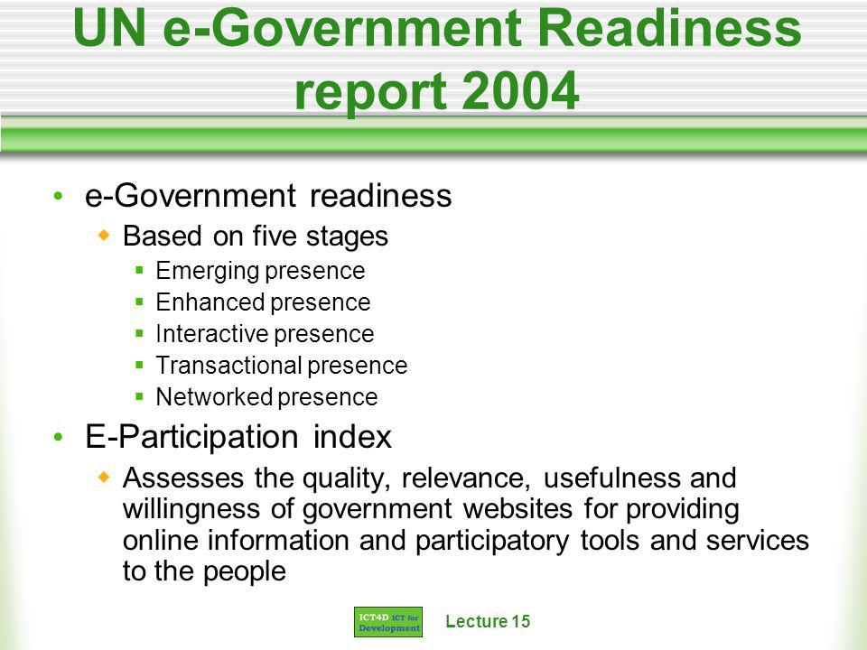 Lecture 15 UN e-Government Readiness report 2004 e-Government readiness Based on five stages Emerging presence Enhanced presence Interactive presence Transactional presence Networked presence E-Participation index Assesses the quality, relevance, usefulness and willingness of government websites for providing online information and participatory tools and services to the people