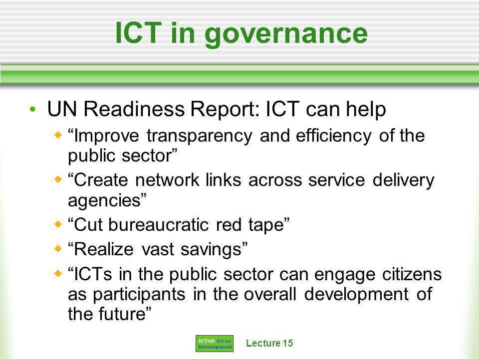 Lecture 15 ICT in governance UN Readiness Report: ICT can help Improve transparency and efficiency of the public sector Create network links across service delivery agencies Cut bureaucratic red tape Realize vast savings ICTs in the public sector can engage citizens as participants in the overall development of the future