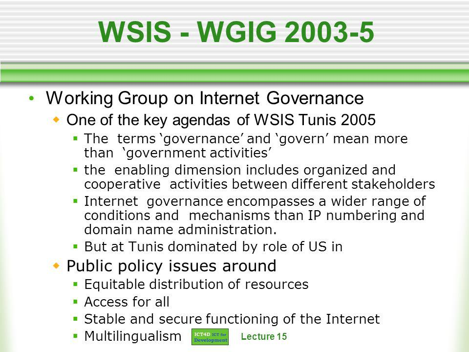 Lecture 15 WSIS - WGIG 2003-5 Working Group on Internet Governance One of the key agendas of WSIS Tunis 2005 The terms governance and govern mean more than government activities the enabling dimension includes organized and cooperative activities between different stakeholders Internet governance encompasses a wider range of conditions and mechanisms than IP numbering and domain name administration.
