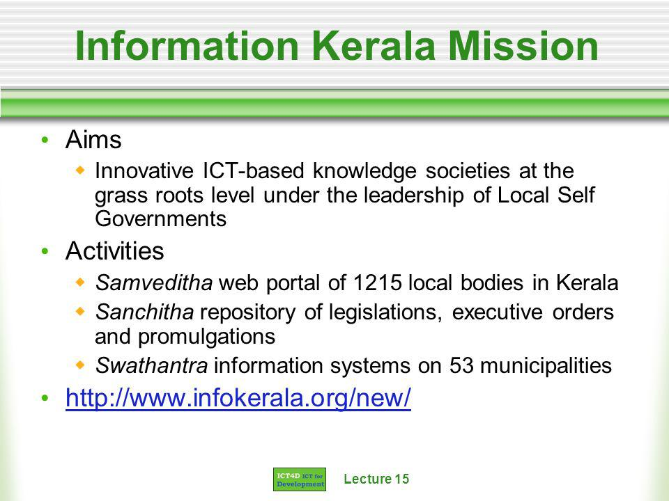 Lecture 15 Information Kerala Mission Aims Innovative ICT-based knowledge societies at the grass roots level under the leadership of Local Self Governments Activities Samveditha web portal of 1215 local bodies in Kerala Sanchitha repository of legislations, executive orders and promulgations Swathantra information systems on 53 municipalities http://www.infokerala.org/new/