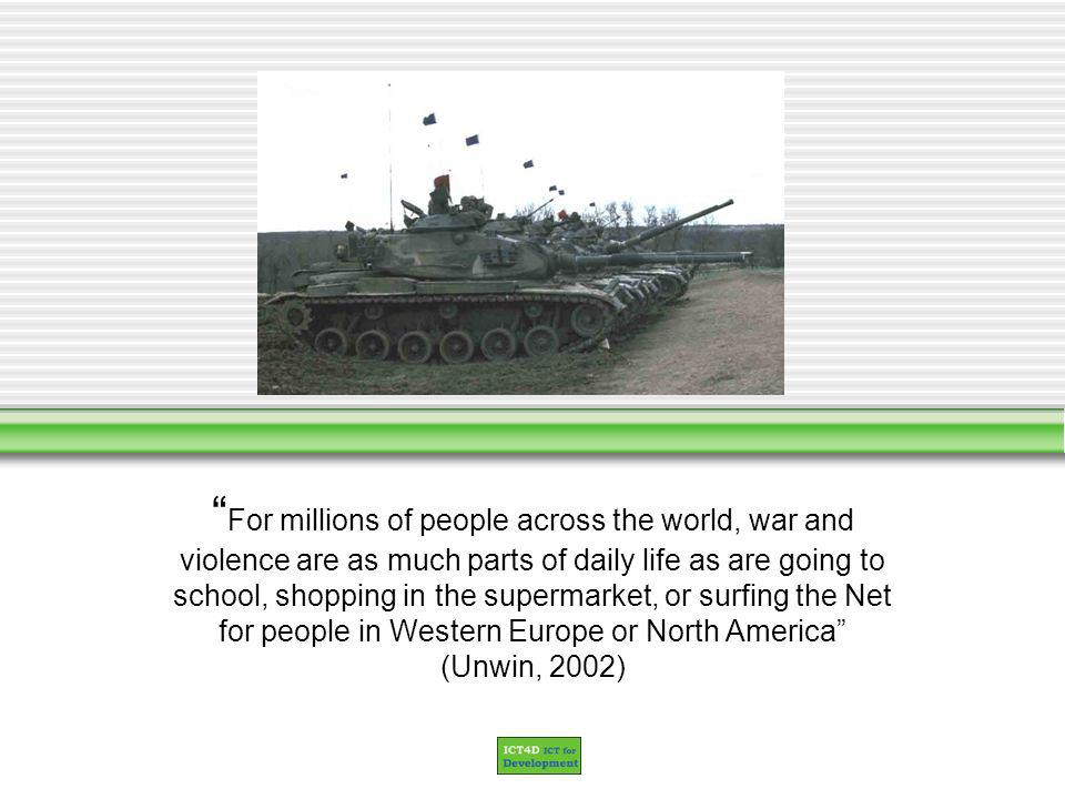 For millions of people across the world, war and violence are as much parts of daily life as are going to school, shopping in the supermarket, or surfing the Net for people in Western Europe or North America (Unwin, 2002)