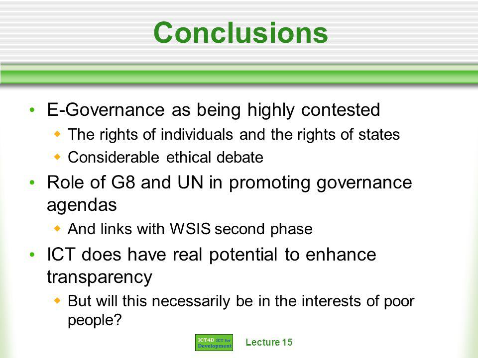 Lecture 15 Conclusions E-Governance as being highly contested The rights of individuals and the rights of states Considerable ethical debate Role of G8 and UN in promoting governance agendas And links with WSIS second phase ICT does have real potential to enhance transparency But will this necessarily be in the interests of poor people