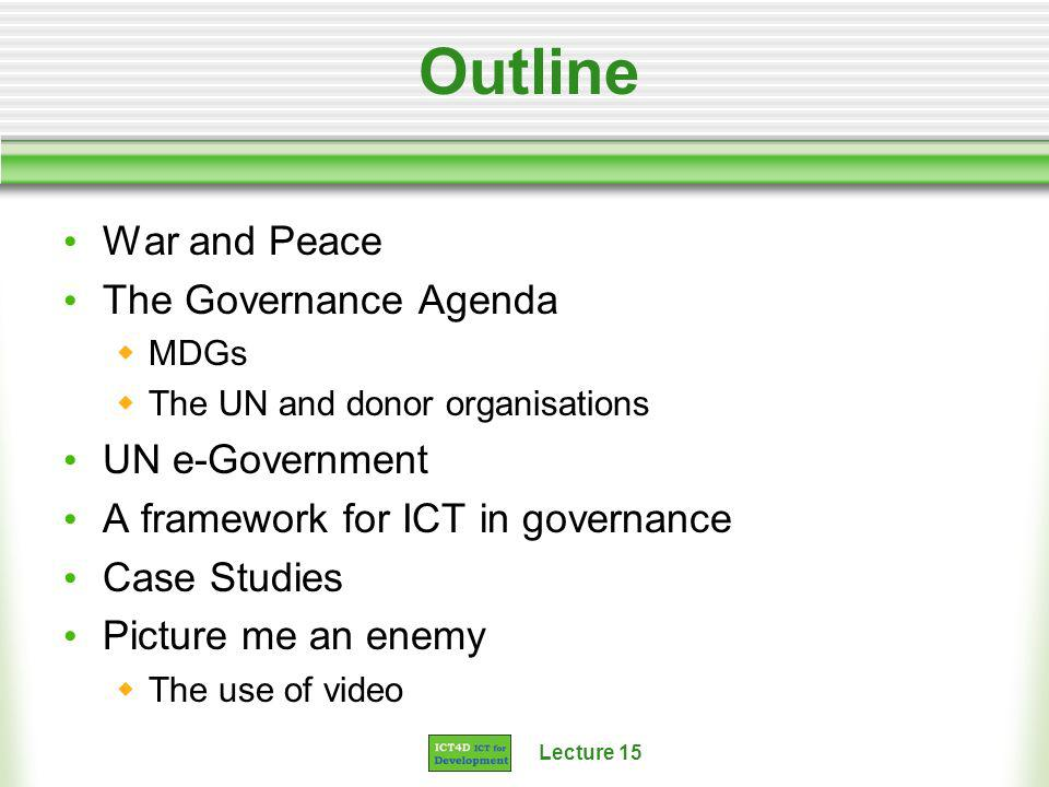 Lecture 15 Outline War and Peace The Governance Agenda MDGs The UN and donor organisations UN e-Government A framework for ICT in governance Case Studies Picture me an enemy The use of video