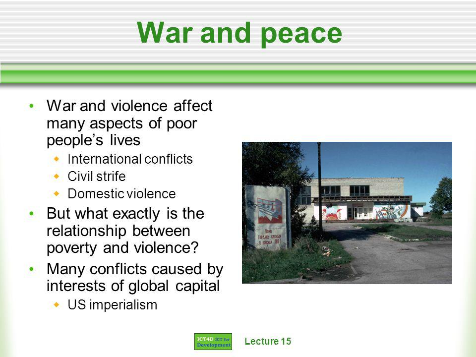 Lecture 15 War and peace War and violence affect many aspects of poor peoples lives International conflicts Civil strife Domestic violence But what exactly is the relationship between poverty and violence.