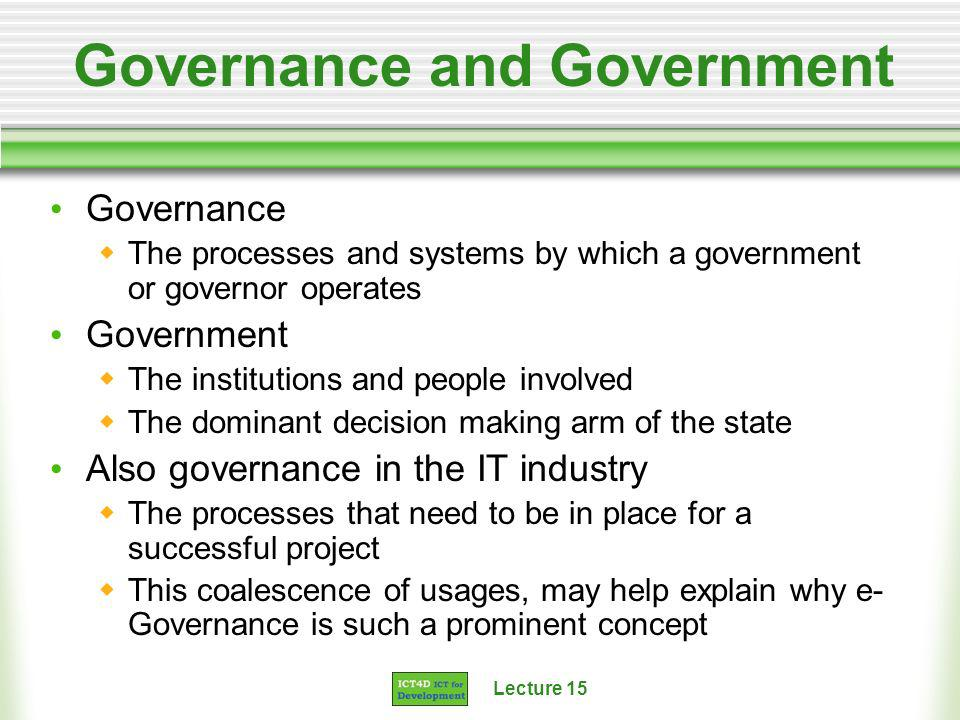 Lecture 15 Governance and Government Governance The processes and systems by which a government or governor operates Government The institutions and people involved The dominant decision making arm of the state Also governance in the IT industry The processes that need to be in place for a successful project This coalescence of usages, may help explain why e- Governance is such a prominent concept