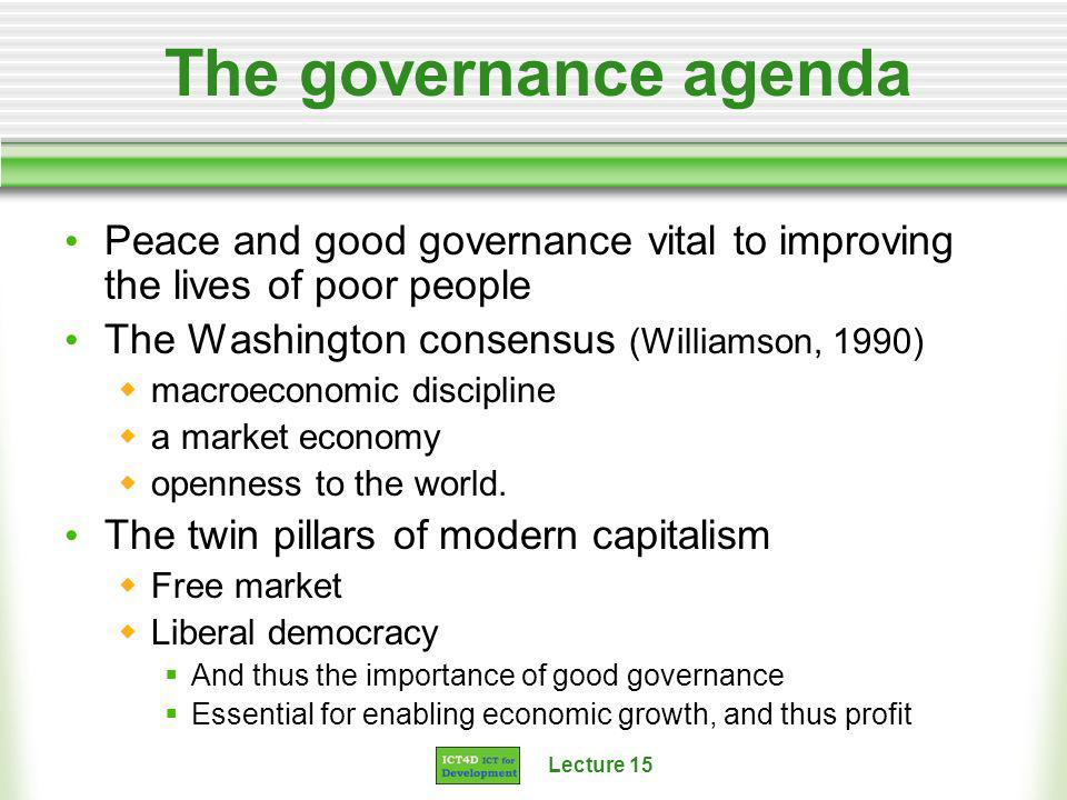 Lecture 15 The governance agenda Peace and good governance vital to improving the lives of poor people The Washington consensus (Williamson, 1990) macroeconomic discipline a market economy openness to the world.