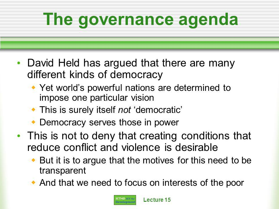 Lecture 15 The governance agenda David Held has argued that there are many different kinds of democracy Yet worlds powerful nations are determined to impose one particular vision This is surely itself not democratic Democracy serves those in power This is not to deny that creating conditions that reduce conflict and violence is desirable But it is to argue that the motives for this need to be transparent And that we need to focus on interests of the poor