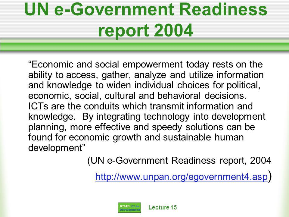 Lecture 15 UN e-Government Readiness report 2004 Economic and social empowerment today rests on the ability to access, gather, analyze and utilize information and knowledge to widen individual choices for political, economic, social, cultural and behavioral decisions.