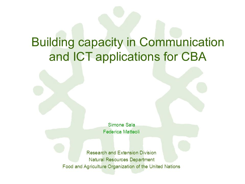 Building capacity in Communication and ICT applications for CBA Simone Sala Federica Matteoli Research and Extension Division Natural Resources Department Food and Agriculture Organization of the United Nations