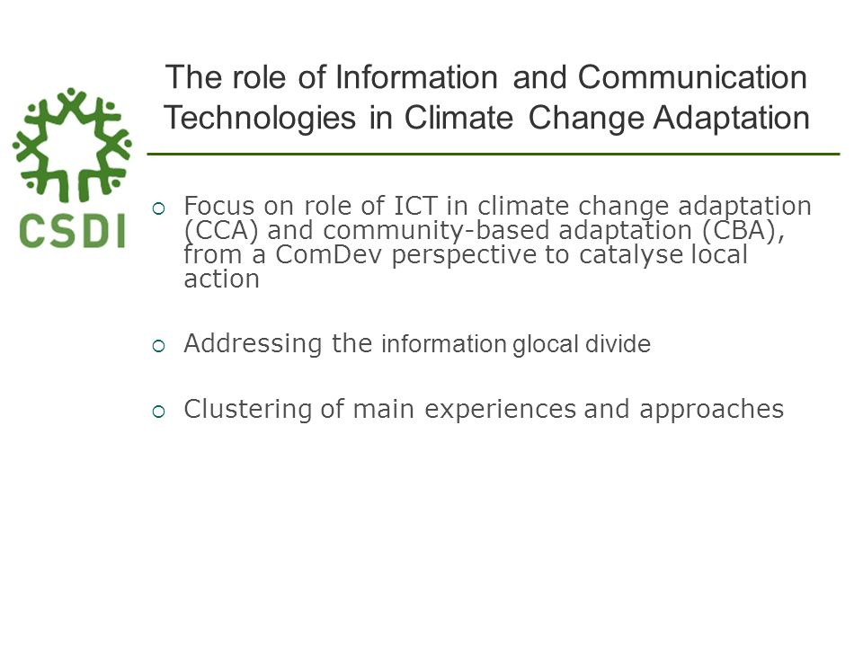 The role of Information and Communication Technologies in Climate Change Adaptation Focus on role of ICT in climate change adaptation (CCA) and community-based adaptation (CBA), from a ComDev perspective to catalyse local action Addressing the information glocal divide Clustering of main experiences and approaches