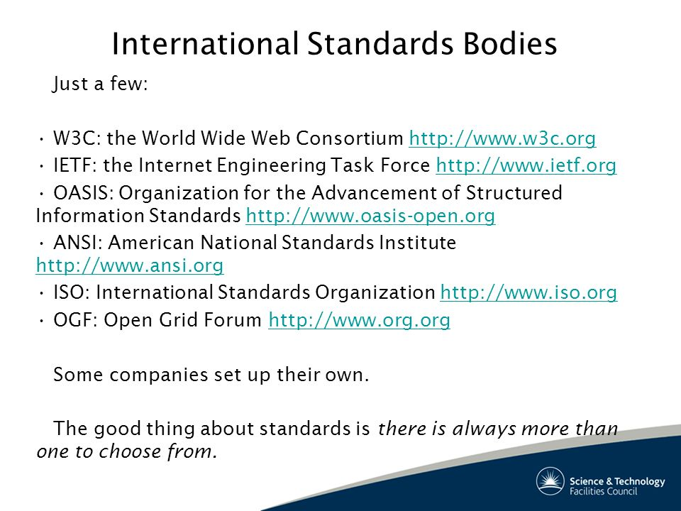 International Standards Bodies Just a few: W3C: the World Wide Web Consortium http://www.w3c.orghttp://www.w3c.org IETF: the Internet Engineering Task Force http://www.ietf.orghttp://www.ietf.org OASIS: Organization for the Advancement of Structured Information Standards http://www.oasis-open.orghttp://www.oasis-open.org ANSI: American National Standards Institute http://www.ansi.org http://www.ansi.org ISO: International Standards Organization http://www.iso.orghttp://www.iso.org OGF: Open Grid Forum http://www.org.orghttp://www.org.org Some companies set up their own.