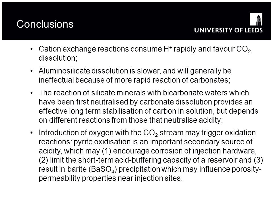 Conclusions Cation exchange reactions consume H + rapidly and favour CO 2 dissolution; Aluminosilicate dissolution is slower, and will generally be ineffectual because of more rapid reaction of carbonates; The reaction of silicate minerals with bicarbonate waters which have been first neutralised by carbonate dissolution provides an effective long term stabilisation of carbon in solution, but depends on different reactions from those that neutralise acidity; Introduction of oxygen with the CO 2 stream may trigger oxidation reactions: pyrite oxidisation is an important secondary source of acidity, which may (1) encourage corrosion of injection hardware, (2) limit the short-term acid-buffering capacity of a reservoir and (3) result in barite (BaSO 4 ) precipitation which may influence porosity- permeability properties near injection sites.
