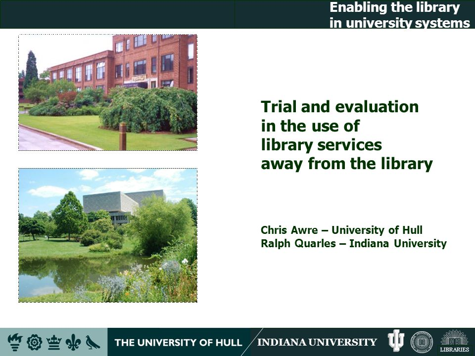 INDIANA UNIVERSITY LIBRARIES Enabling the library in university systems Trial and evaluation in the use of library services away from the library Chris Awre – University of Hull Ralph Q uarles – Indiana University
