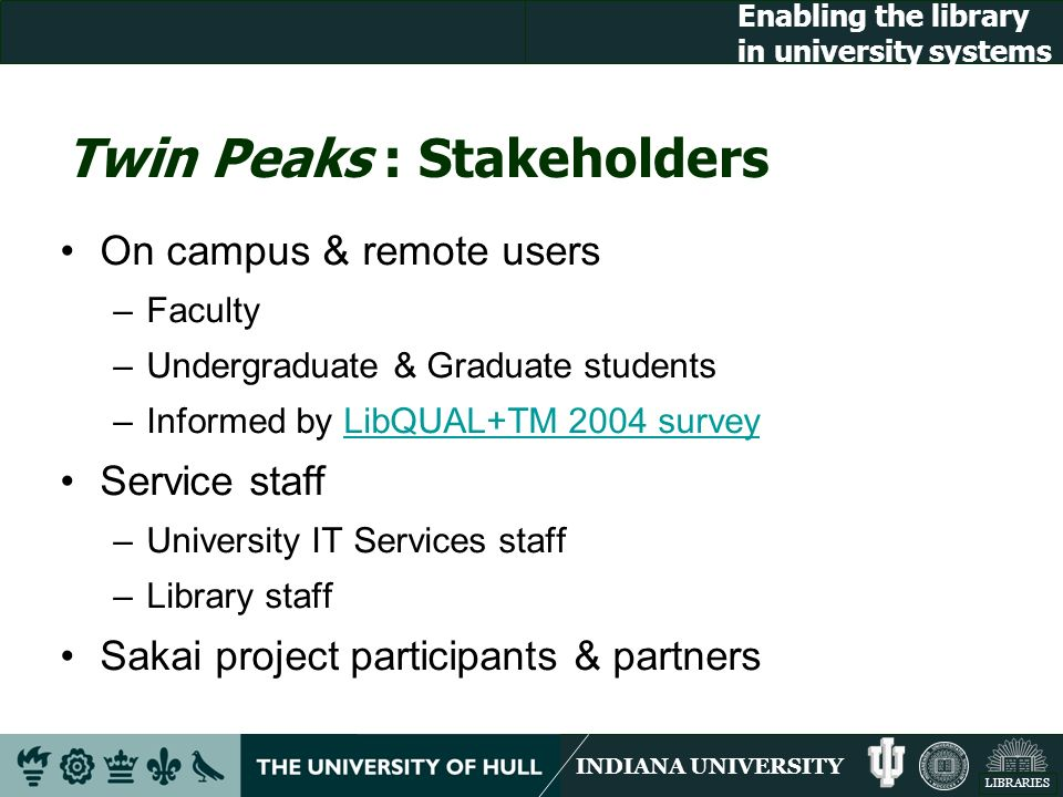 INDIANA UNIVERSITY LIBRARIES Enabling the library in university systems Twin Peaks : Stakeholders On campus & remote users –Faculty –Undergraduate & Graduate students –Informed by LibQUAL+TM 2004 surveyLibQUAL+TM 2004 survey Service staff –University IT Services staff –Library staff Sakai project participants & partners