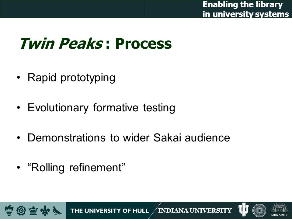 INDIANA UNIVERSITY LIBRARIES Enabling the library in university systems Twin Peaks : Process Rapid prototyping Evolutionary formative testing Demonstrations to wider Sakai audience Rolling refinement