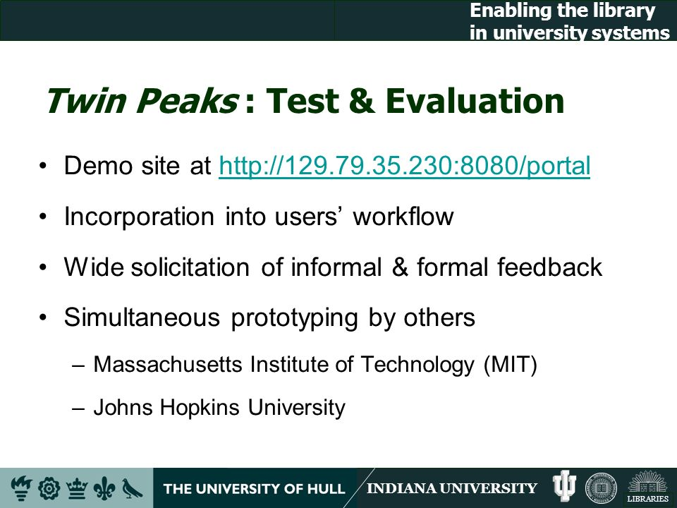 INDIANA UNIVERSITY LIBRARIES Enabling the library in university systems Twin Peaks : Test & Evaluation Demo site at http://129.79.35.230:8080/portalhttp://129.79.35.230:8080/portal Incorporation into users workflow Wide solicitation of informal & formal feedback Simultaneous prototyping by others –Massachusetts Institute of Technology (MIT) –Johns Hopkins University