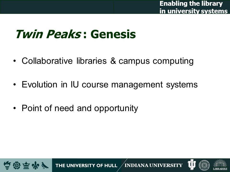 INDIANA UNIVERSITY LIBRARIES Enabling the library in university systems Twin Peaks : Genesis Collaborative libraries & campus computing Evolution in IU course management systems Point of need and opportunity