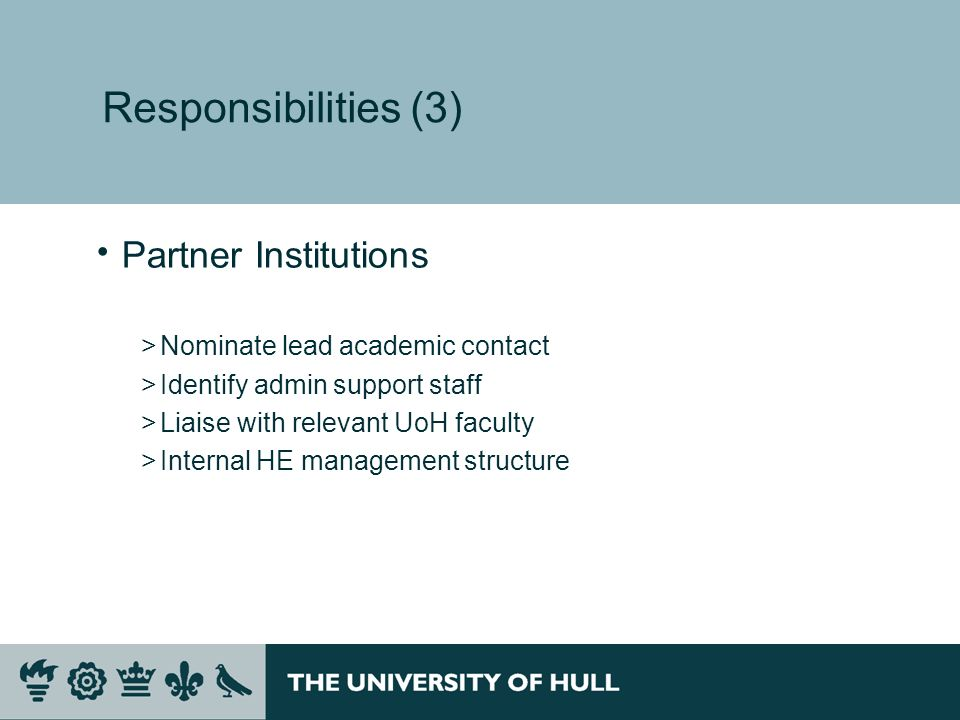 Responsibilities (3) Partner Institutions >Nominate lead academic contact >Identify admin support staff >Liaise with relevant UoH faculty >Internal HE management structure