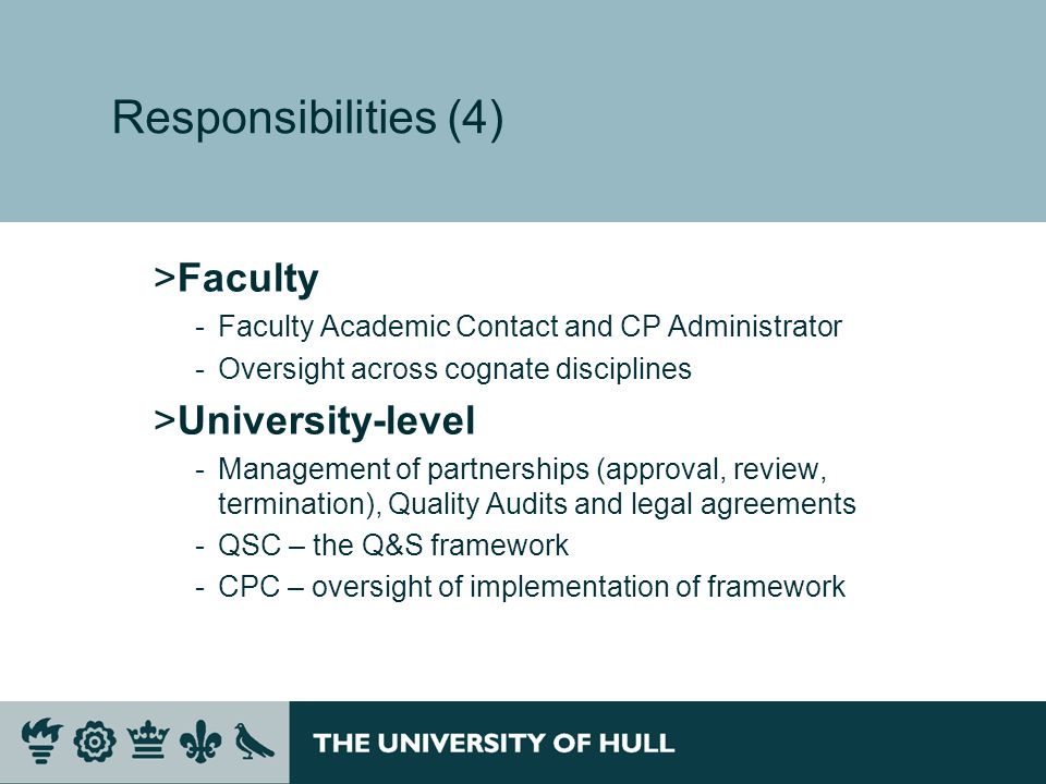 Responsibilities (4) >Faculty ­Faculty Academic Contact and CP Administrator ­Oversight across cognate disciplines >University-level ­Management of partnerships (approval, review, termination), Quality Audits and legal agreements ­QSC – the Q&S framework ­CPC – oversight of implementation of framework