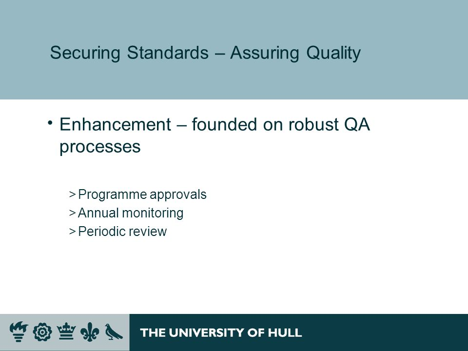Securing Standards – Assuring Quality Enhancement – founded on robust QA processes >Programme approvals >Annual monitoring >Periodic review