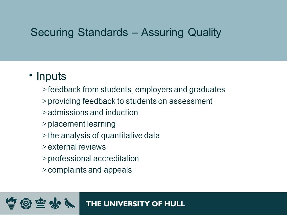Securing Standards – Assuring Quality Inputs >feedback from students, employers and graduates >providing feedback to students on assessment >admissions and induction >placement learning >the analysis of quantitative data >external reviews >professional accreditation >complaints and appeals
