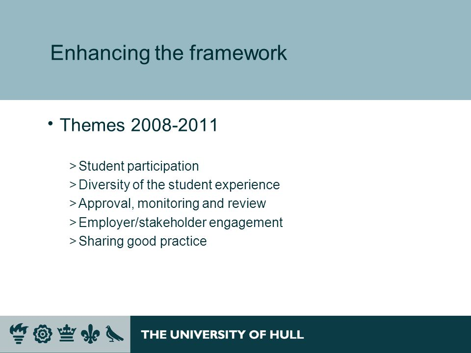 Enhancing the framework Themes >Student participation >Diversity of the student experience >Approval, monitoring and review >Employer/stakeholder engagement >Sharing good practice