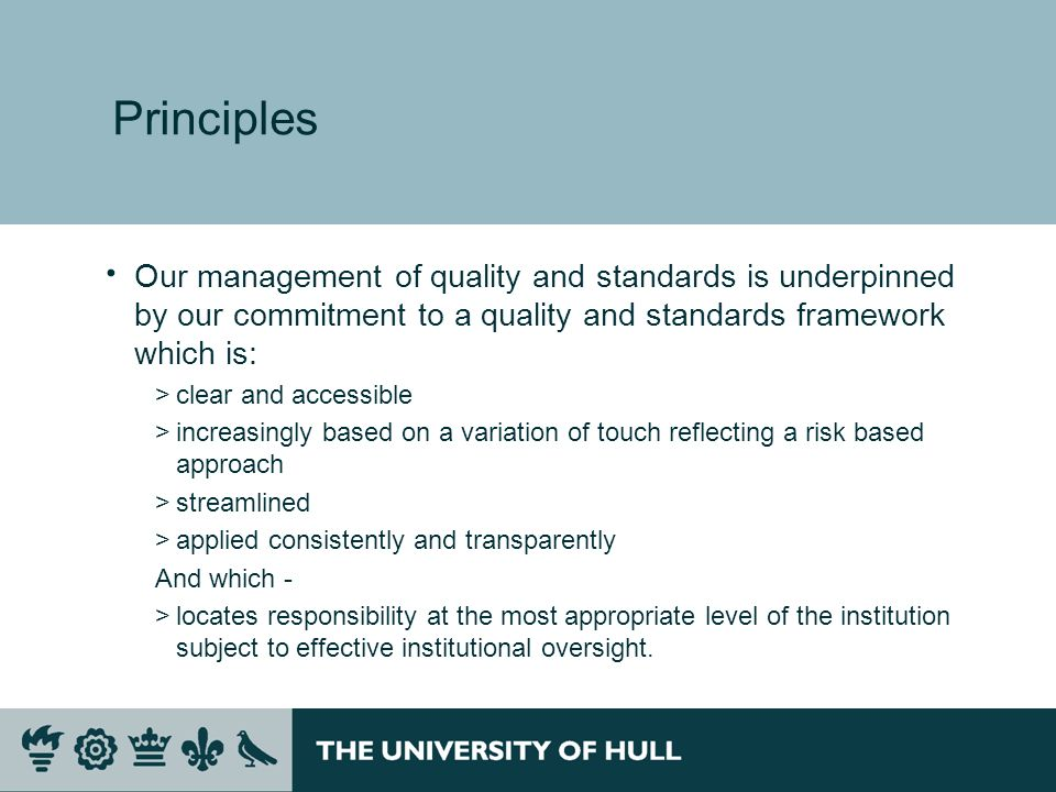 Principles Our management of quality and standards is underpinned by our commitment to a quality and standards framework which is: >clear and accessible >increasingly based on a variation of touch reflecting a risk based approach >streamlined >applied consistently and transparently And which - >locates responsibility at the most appropriate level of the institution subject to effective institutional oversight.