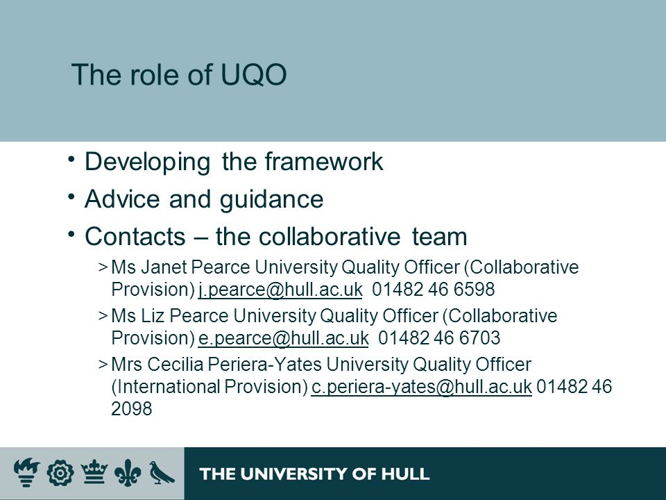 The role of UQO Developing the framework Advice and guidance Contacts – the collaborative team >Ms Janet Pearce University Quality Officer (Collaborative Provision) >Ms Liz Pearce University Quality Officer (Collaborative Provision) >Mrs Cecilia Periera-Yates University Quality Officer (International Provision)