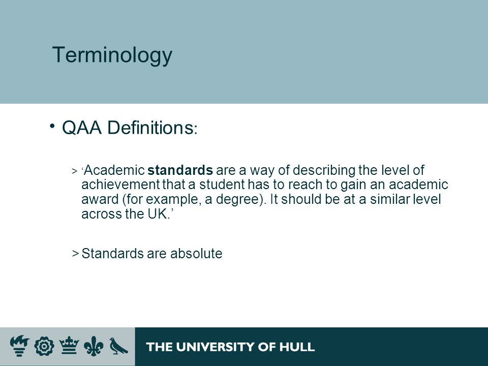 Terminology QAA Definitions : > Academic standards are a way of describing the level of achievement that a student has to reach to gain an academic award (for example, a degree).
