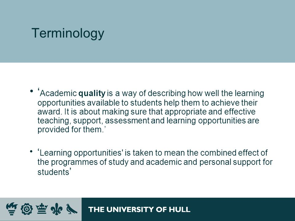 Terminology Academic quality is a way of describing how well the learning opportunities available to students help them to achieve their award.
