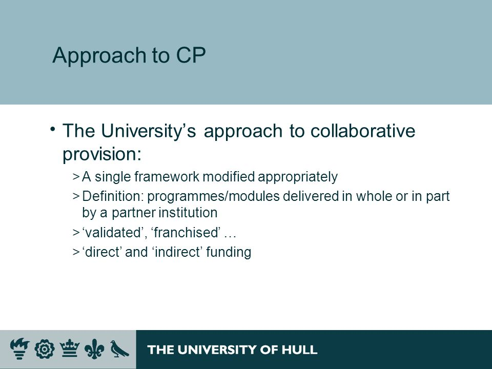 Approach to CP The Universitys approach to collaborative provision: >A single framework modified appropriately >Definition: programmes/modules delivered in whole or in part by a partner institution >validated, franchised … >direct and indirect funding