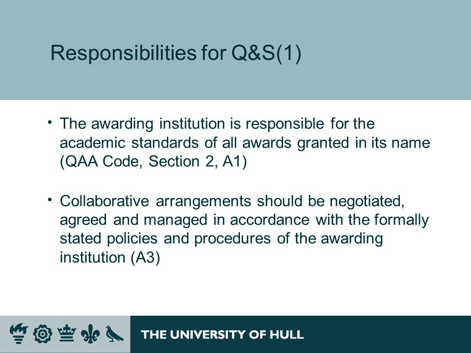 Responsibilities for Q&S(1) The awarding institution is responsible for the academic standards of all awards granted in its name (QAA Code, Section 2, A1) Collaborative arrangements should be negotiated, agreed and managed in accordance with the formally stated policies and procedures of the awarding institution (A3)