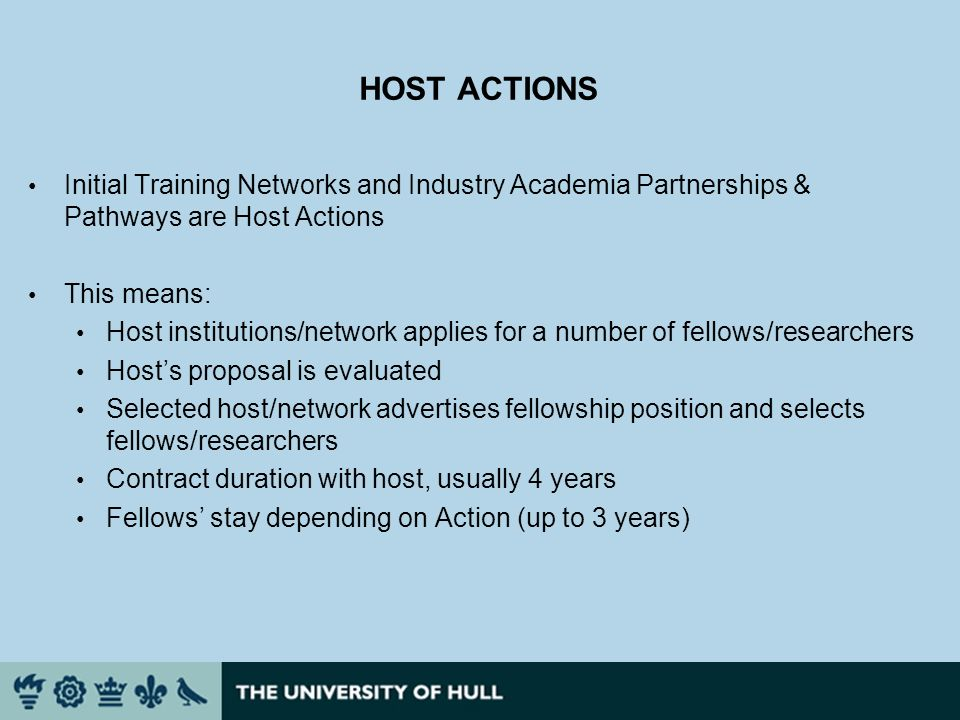 HOST ACTIONS Initial Training Networks and Industry Academia Partnerships & Pathways are Host Actions This means: Host institutions/network applies for a number of fellows/researchers Hosts proposal is evaluated Selected host/network advertises fellowship position and selects fellows/researchers Contract duration with host, usually 4 years Fellows stay depending on Action (up to 3 years)