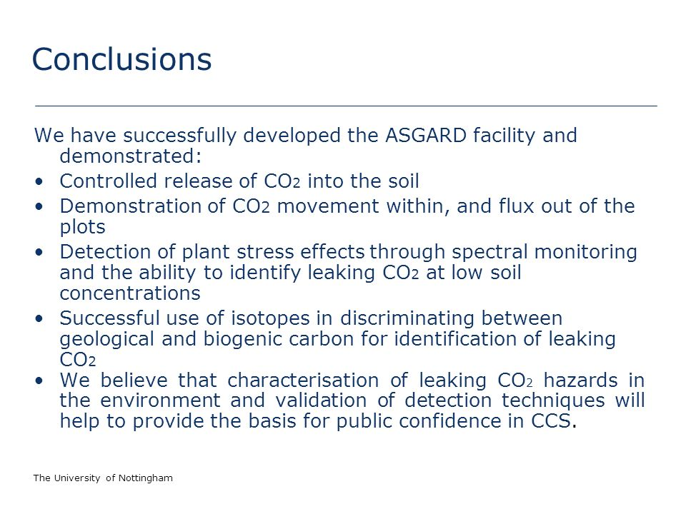 The University of Nottingham Conclusions We have successfully developed the ASGARD facility and demonstrated: Controlled release of CO 2 into the soil Demonstration of CO 2 movement within, and flux out of the plots Detection of plant stress effects through spectral monitoring and the ability to identify leaking CO 2 at low soil concentrations Successful use of isotopes in discriminating between geological and biogenic carbon for identification of leaking CO 2 We believe that characterisation of leaking CO 2 hazards in the environment and validation of detection techniques will help to provide the basis for public confidence in CCS.