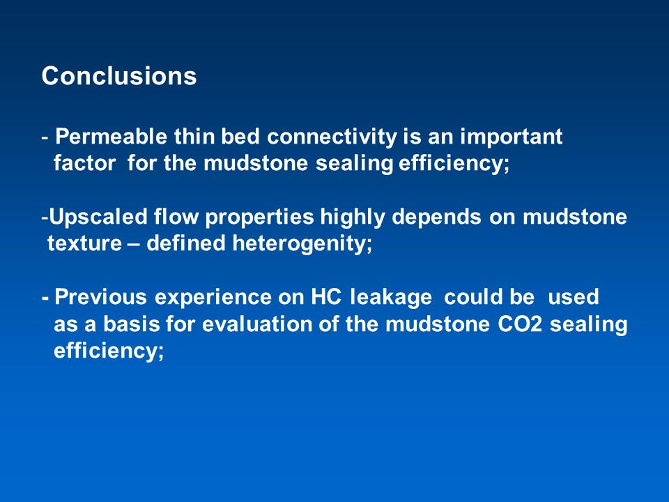 Conclusions - Permeable thin bed connectivity is an important factor for the mudstone sealing efficiency; -Upscaled flow properties highly depends on mudstone texture – defined heterogenity; - Previous experience on HC leakage could be used as a basis for evaluation of the mudstone CO2 sealing efficiency;