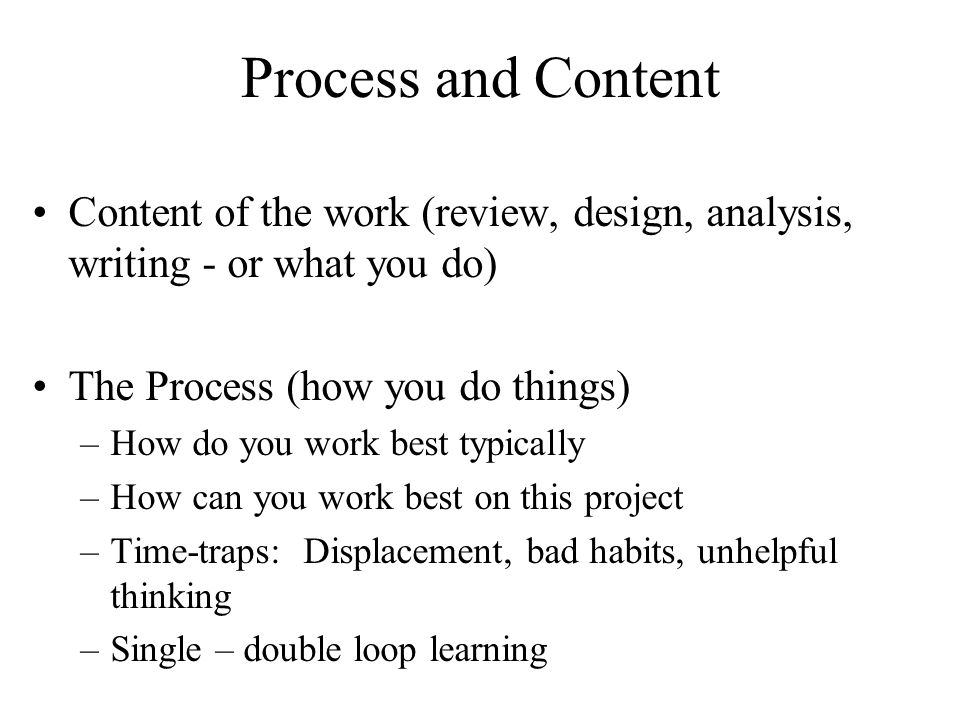 Process and Content Content of the work (review, design, analysis, writing - or what you do) The Process (how you do things) –How do you work best typically –How can you work best on this project –Time-traps: Displacement, bad habits, unhelpful thinking –Single – double loop learning